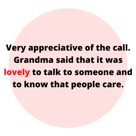 Very appreciative of the call. Grandma said that it was lovely to talk to someone and to know that people care.