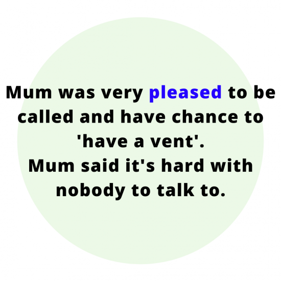 Mum was very pleased to be called and have chance to have a vent. Mum said it's hard with nobody to talk to.