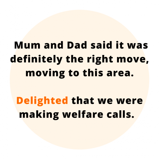 Mum and Dad said it was definitely the right move, moving to this area. Delighted that we were making welfare calls.